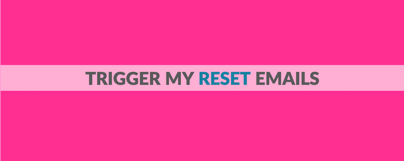 TRIGGER MY RESET DAILY EMAILS